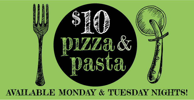 Monday | Tuesday $10 Pizza or Pasta Nights